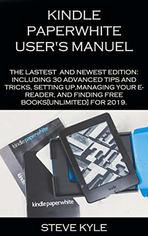 KINDLE PAPERWHITE USER'S MANUEL: THE LATEST AND NEWEST EDITION: INCLUDING 30 ADVANCED TIPS AND TRICKS, SETTING UP,MANAGING YOUR E- READER, AND FINDING FREE BOOKS [UNLIMITED] FOR 2019.