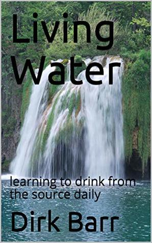 Living Water: learning to drink from the source daily