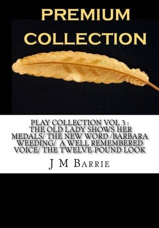 Play Collection Vol 3 The Old Lady Shows Her Medals The New Word Barbara?s Weeding A Well Remembered Voice The Twelve-Pound Look