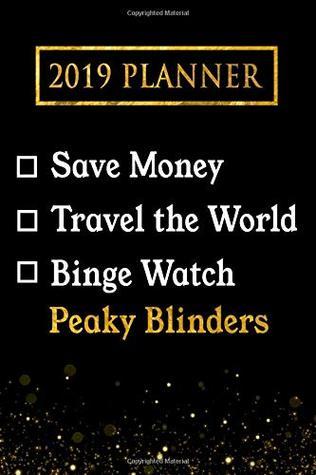 2019 Planner: Save Money, Travel The World, Binge Watch Peaky Blinders: Peaky Blinders 2019 Planner