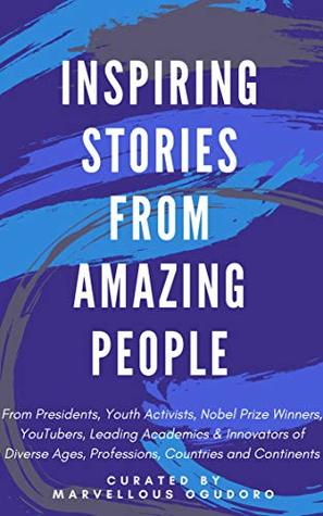 Inspiring Stories From Amazing People: From Presidents, Youth Activists, Nobel Prize Winners, YouTubers, Leading Academics, & Innovators of Diverse Ages, Professions, Countries and Continents