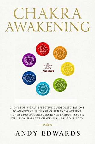 Chakra Awakening: 21 Days Of Highly Effective Guided Meditations To Awaken Your Chakras, 3rd Eye & Achieve Higher Consciousness-Increase Energy, Psychic Intuition, Balance Chakras & Heal Your Body