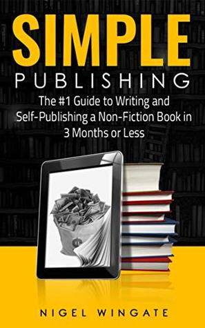 Simple Publishing: The #1 Guide to Writing and Self-Publishing a Non-Fiction Book in 3 Months or Less