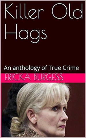 Killer Old Hags: An anthology of True Crime