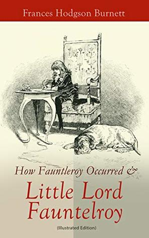 How Fauntleroy Occurred & Little Lord Fauntleroy (Illustrated Edition): Children's Classic & The Story Behind It