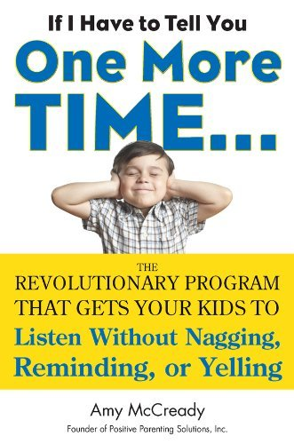 If I Have to Tell You One More Time. . .: The Revolutionary Program That Gets Your Kids To Listen Without Nagging,Reminding, or Yelling