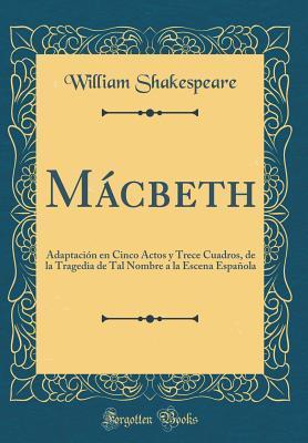 M�cbeth: Adaptaci�n En Cinco Actos Y Trece Cuadros, de la Tragedia de Tal Nombre a la Escena Espa�ola