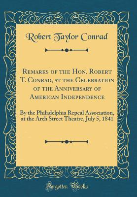 Remarks of the Hon. Robert T. Conrad, at the Celebration of the Anniversary of American Independence: By the Philadelphia Repeal Association, at the Arch Street Theatre, July 5, 1841