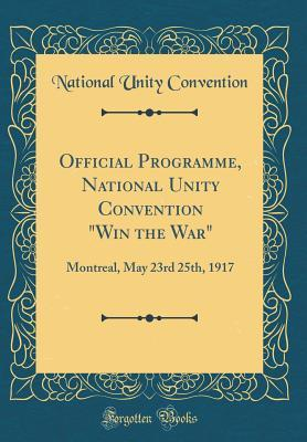 "Official Programme, National Unity Convention ""win the War"": Montreal, May 23rd 25th, 1917"