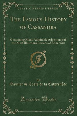 The Famous History of Cassandra: Containing Many Admirable Adventures of the Most Illustrious Persons of Either Sex