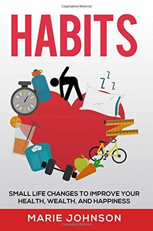 Habits: Small Life Changes to Improve Your Health, Wealth, and Happiness