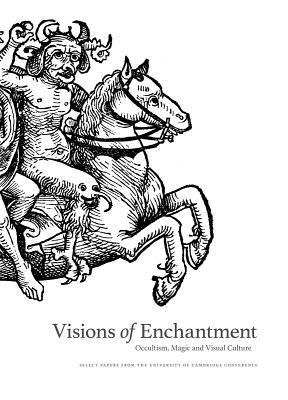 Visions of Enchantment: Occultism, Magic and Visual Culture: Select Papers from the University of Cambridge Conference