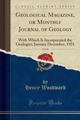 Geological Magazine, or Monthly Journal of Geology, Vol. 58: With Which Is Incorporated the Geologist; January December, 1921