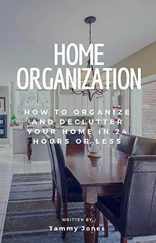 Home Organization: How to Organize and Declutter Your Home In 24 Hours Or Less (Declutter, Organization, Simple and Stylish, Room by room Book 1)