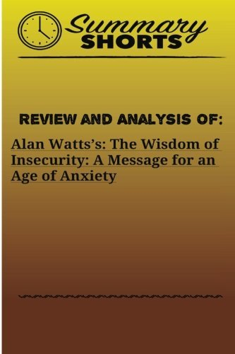 Review and Analysis of: Alan Watts?s:: The Wisdom of Insecurity: A Message for an Age of Anxiety (Summary Shorts) (Volume 17)