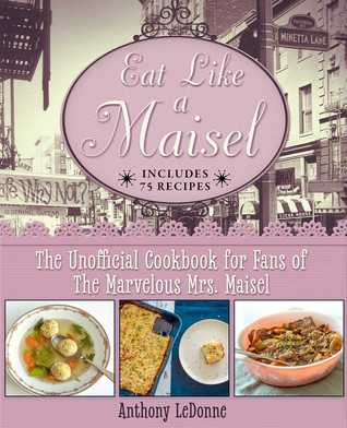 Eat Like a Maisel: The Unofficial Cookbook for Fans of The Marvelous Mrs. Maisel