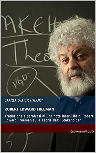 STAKEHOLDER THEORY Robert Edward Freeman: Traduzione e parafrasi di una nota intervista di Robert Edward Freeman sulla Teoria degli Stakeholder