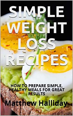 SIMPLE WEIGHT LOSS RECIPES: HOW TO PREPARE SIMPLE, HEALTHY MEALS FOR GREAT RESULTS