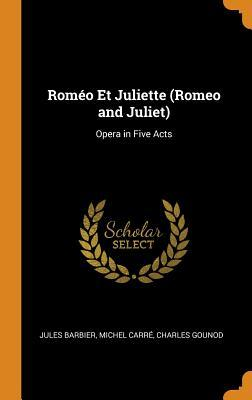Rom�o Et Juliette (Romeo and Juliet): Opera in Five Acts