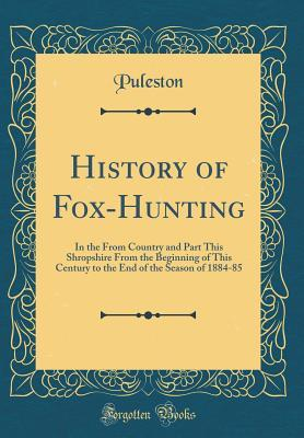 History of Fox-Hunting: In the from Country and Part This Shropshire from the Beginning of This Century to the End of the Season of 1884-85