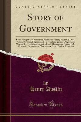 Story of Government: From Savagery to Civilization; Rudiments Among Animals; Traces Among Gypsies, Brigands and Thieves; Empires and Oligarchies; Monarchies, Feudal and Constitutional; Theocracy or Priestly Rule; Woman in Government; Masonry and Secret or