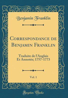 Correspondance de Benjamin Franklin, Vol. 1: Traduite de l'Anglais Et Annot�e; 1757-1773