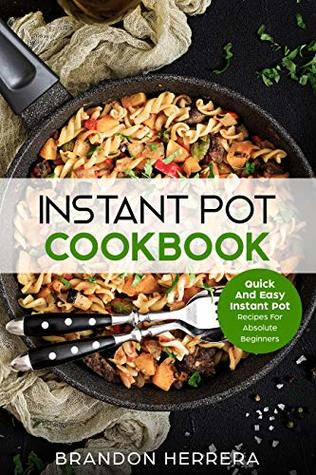 Instant Pot Cookbook: Quick And Easy Instant Pot Recipes For Absolute Beginners