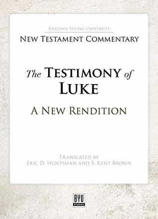 The Testimony of Luke: A New Rendition (Brigham Young University New Testament Commentary)