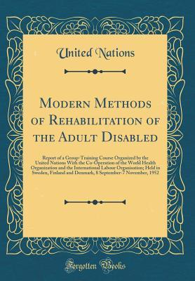 Modern Methods of Rehabilitation of the Adult Disabled: Report of a Group-Training Course Organized by the United Nations with the Co-Operation of the World Health Organization and the International Labour Organisation; Held in Sweden, Finland and Denmark