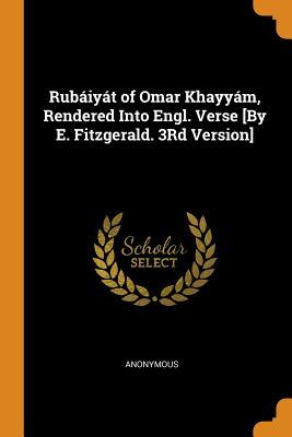 Rub�iy�t of Omar Khayy�m, Rendered Into Engl. Verse [by E. Fitzgerald. 3rd Version]