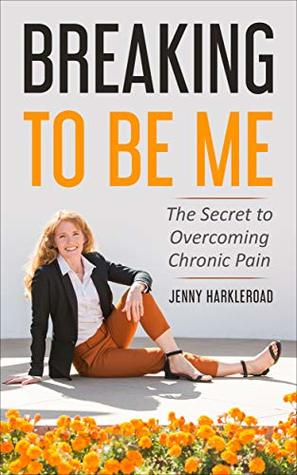 Breaking to Be Me: The Secret to Overcoming Chronic Pain