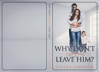 Why don't you just leave him?: A true story of living through Domestic Violence.