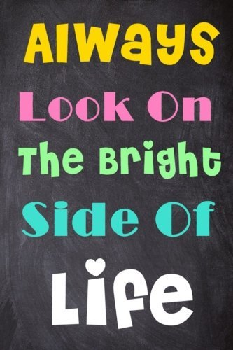 Always Look On The Bright Side Of Life: 6'' X 9'' Lined Notebook|Inspirational Quotes On Every Page, Journal & Diary 100 Pages