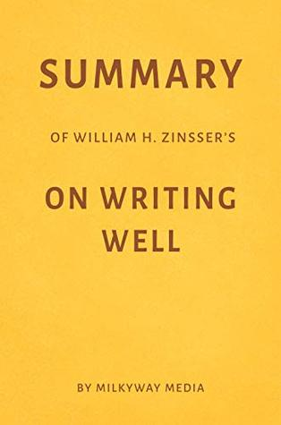 Summary of William Zinsser's On Writing Well by Milkyway Media