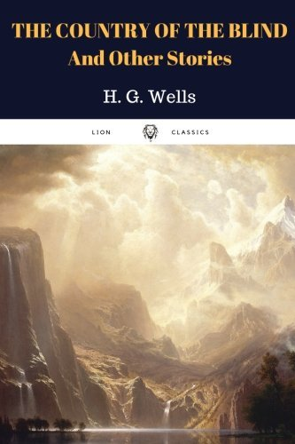 The Country of the Blind, and Other Stories by H. G. Wells: The Country of the Blind, and Other Stories by H. G. Wells
