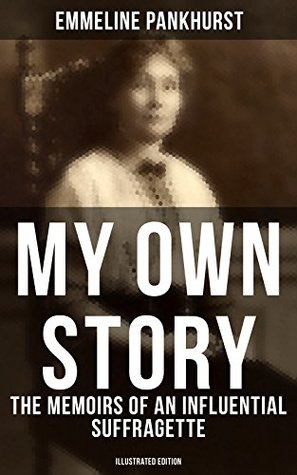 MY OWN STORY: The Memoirs of an Influential Suffragette (Illustrated Edition): The Inspiring Autobiography of the Women Who Founded the Militant WPSU Movement ... Fought to Win the Right for Women to Vote