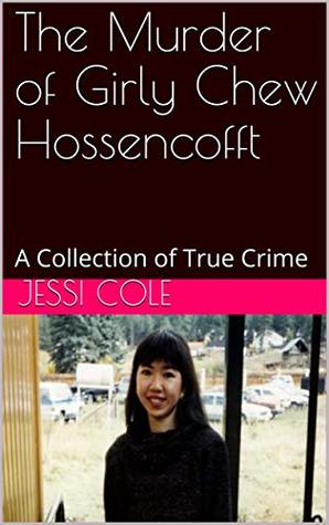 The Murder of Girly Chew Hossencofft: A Collection of True Crime