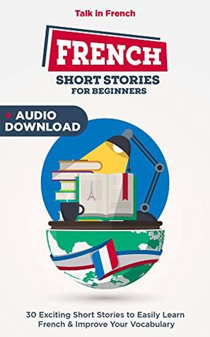 French Short Stories for Beginners: 30 Captivating Short Stories to Easily Learn French & Improve Your Vocabulary (Bilingual French t. 1)