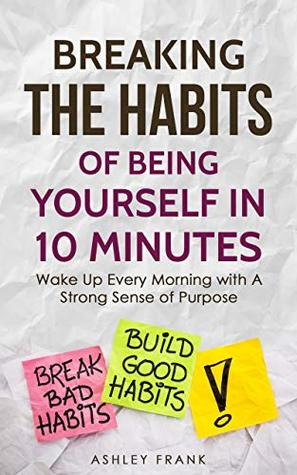 Breaking the Habits of Being Yourself in 10 Minutes: Wake Up Every Morning with A Strong Sense of Purpose