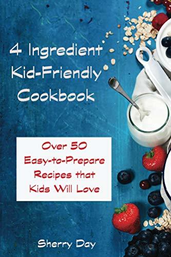 The 4 Ingredient Kid Friendly Cookbook: Over 50 East To Prepare Recipes That Kids Will Love