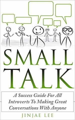 Small Talk: A Success Guide For All Introverts To Making Great Conversations With Anyone