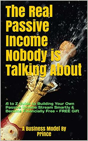 The Real Passive Income Nobody is Talking About: A PROVEN A-Z GUIDE TO BUILDING YOUR OWN PASSIVE INCOME STREAM AND BECOME FINANCIALLY FREE