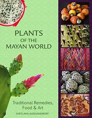 Plants of the Mayan World: Traditional Remedies, Food & Art