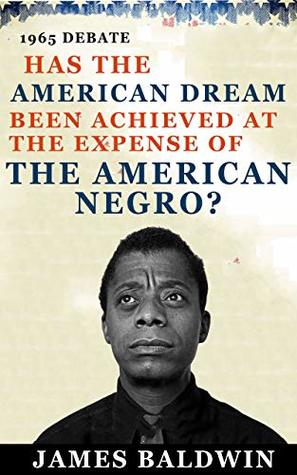 Has The American Dream Been Achieved At The Expense Of The American Negro?: Based on the debate between James Baldwin Debates William F. Buckley