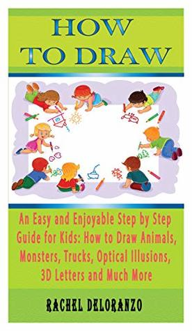 How To Draw: An Easy and Enjoyable Step by Step Guide for Kids How to Draw Animals, Monsters, Trucks, Optical Illusions, 3D Letters and Much More