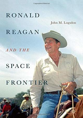 Ronald Reagan and the Space Frontier (Palgrave Studies in the History of Science and Technology)
