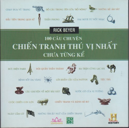 100 Câu Chuyện - Chiến Tranh Thú Vị Nhất Chựa Từng Kể - The Greatest War Stories Never Told: 100 Tales From Military History to Astonish, Bewilder, and Stupefy - Vietnamese Edition