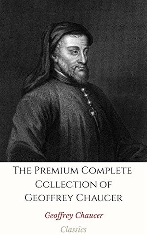 The Premium Complete Collection of Geoffrey Chaucer (Annotated): (Collection Includes Palamon and Arcite, The Canterbury Tales and Other Poems, Troilus and Criseyde, & More)