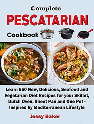 Complete Pescatarian Cookbook: Learn 550 New, Delicious, Seafood and Vegetarian Diet Recipes for your Skillet, Dutch Oven, Sheet Pan and One Pot - Inspired by Mediterranean Lifestyle