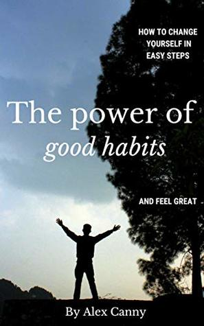 The Power Of Good Habits: How To Change Yourself In Easy Steps And Feel Great (Positive Energy)